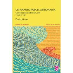 UN APLAUSO PARA EL ASTRONAUTA : Conversaciones sobre Surf , Arte y Rock n' Roll - David Moreu - Libro